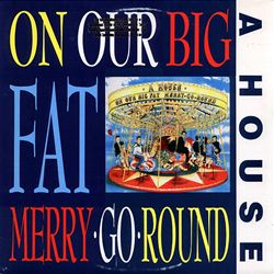 A House On Our Big Fat Merry-Go-Round